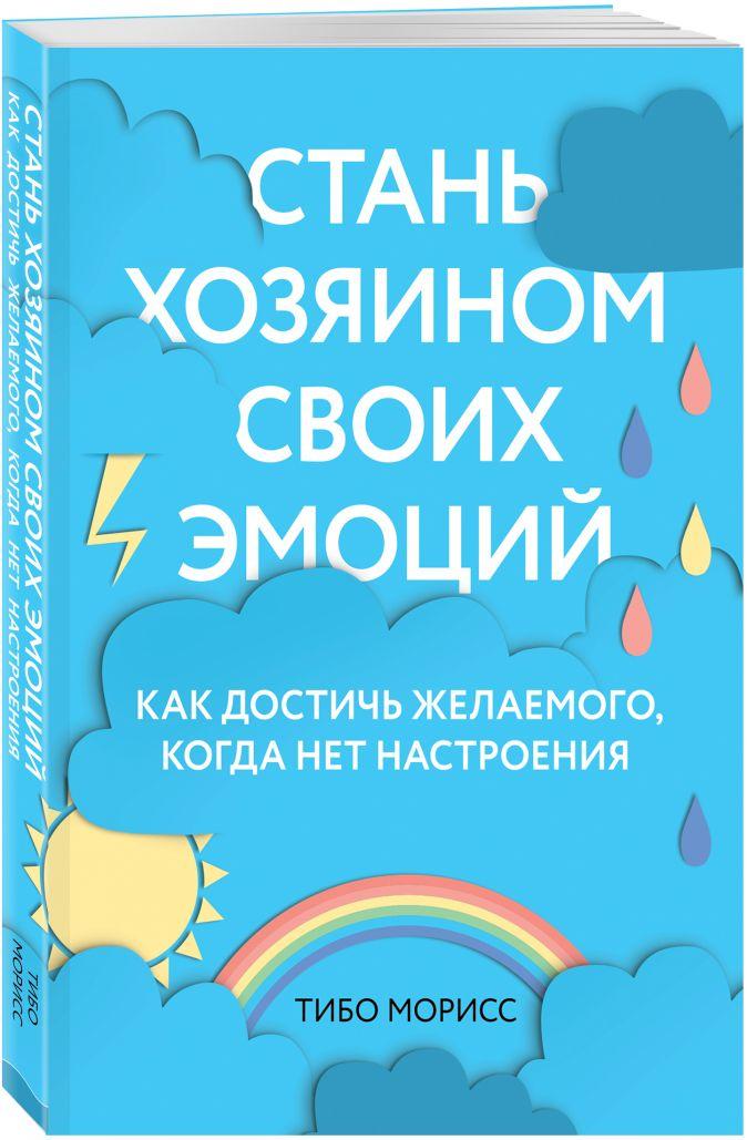 Тибо Морисс - Стань хозяином своих эмоций. Как достичь желаемого, когда нет настроения обложка книги