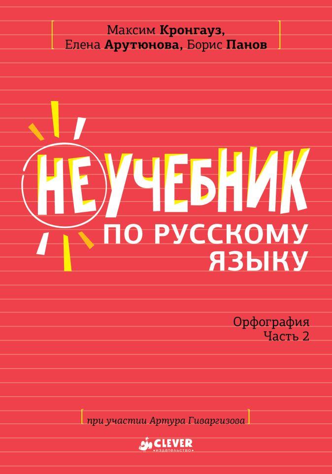 Кронгауз Максим Анисимович - Неучебник по русскому языку. Орфография. Часть 2 обложка книги