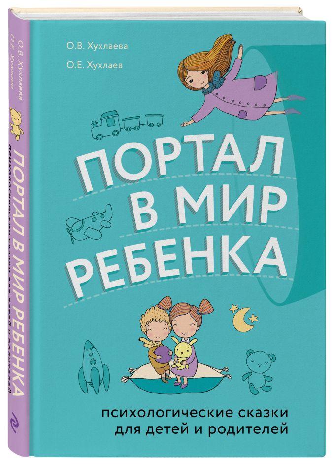 Портал в мир ребенка. Психологические сказки для детей и родителей О. Е. Хухлаев, О. В. Хухлаева