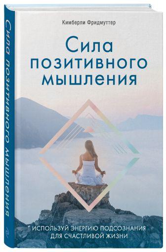 Кимберли Фридмуттер - Сила позитивного мышления. Используй энергию подсознания для счастливой жизни обложка книги
