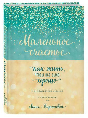 Анна Кирьянова - Маленькое счастье, или Как жить, чтобы всё было хорошо (подарочное) обложка книги
