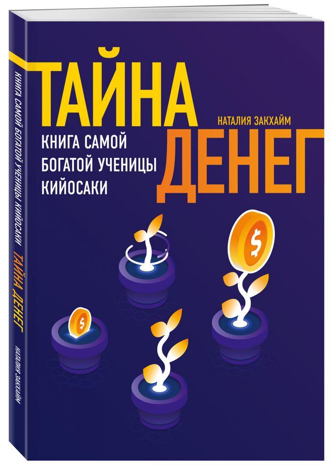 Тайна денег. Книга самой богатой ученицы Кийосаки Закхайм Наталия