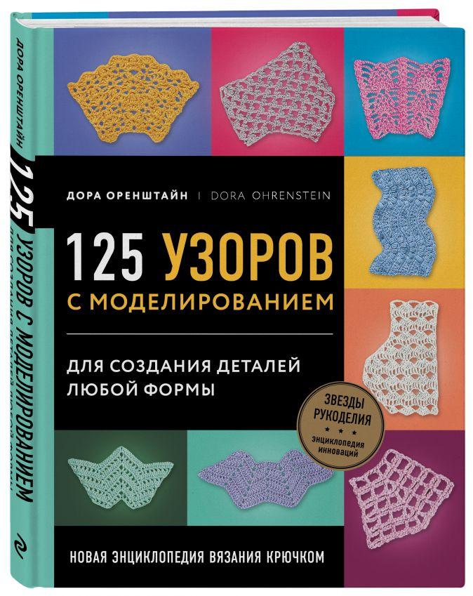 Оренштайн Дора - Новая энциклопедия вязания крючком. 125 узоров с моделированием для создания деталей любой формы обложка книги
