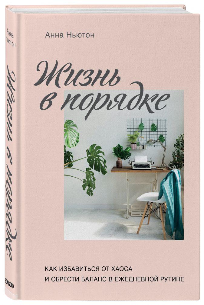 Анна Ньютон - Жизнь в порядке. Как избавиться от хаоса и обрести баланс в ежедневной рутине обложка книги