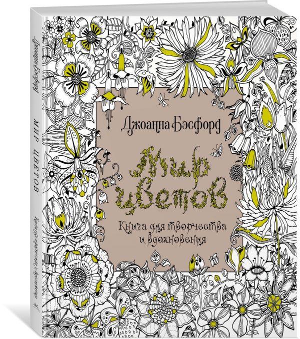 Бэсфорд Джоанна Мир цветов. Книга для творчества и вдохновения бэсфорд джоанна зачарованный лес