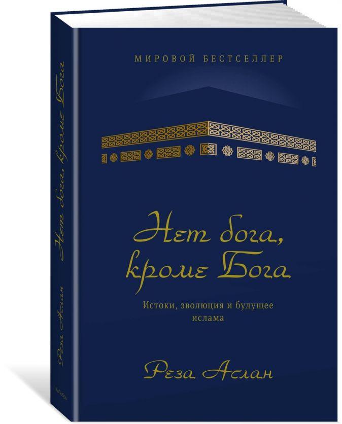 Аслан Р. - Нет бога, кроме Бога. Истоки, эволюция и будущее ислама обложка книги