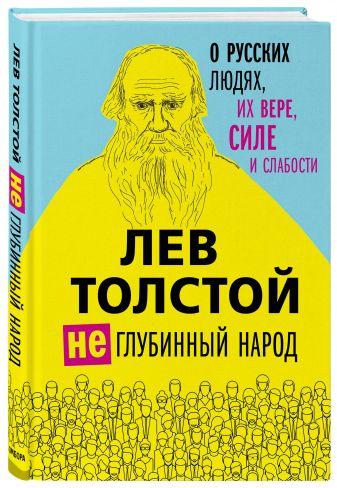 Лев Толстой - Лев Толстой. (Не)глубинный народ. О русских людях, их вере, силе и слабости обложка книги
