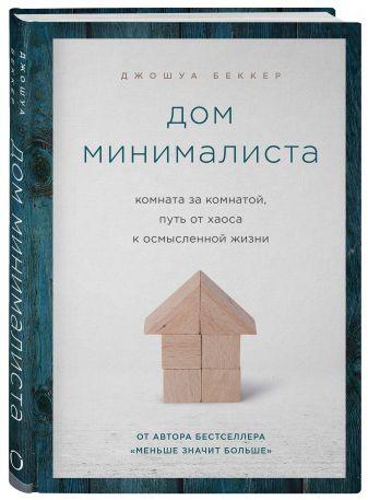 Джошуа Беккер - Дом минималиста. Комната за комнатой, путь от хаоса к осмысленной жизни обложка книги