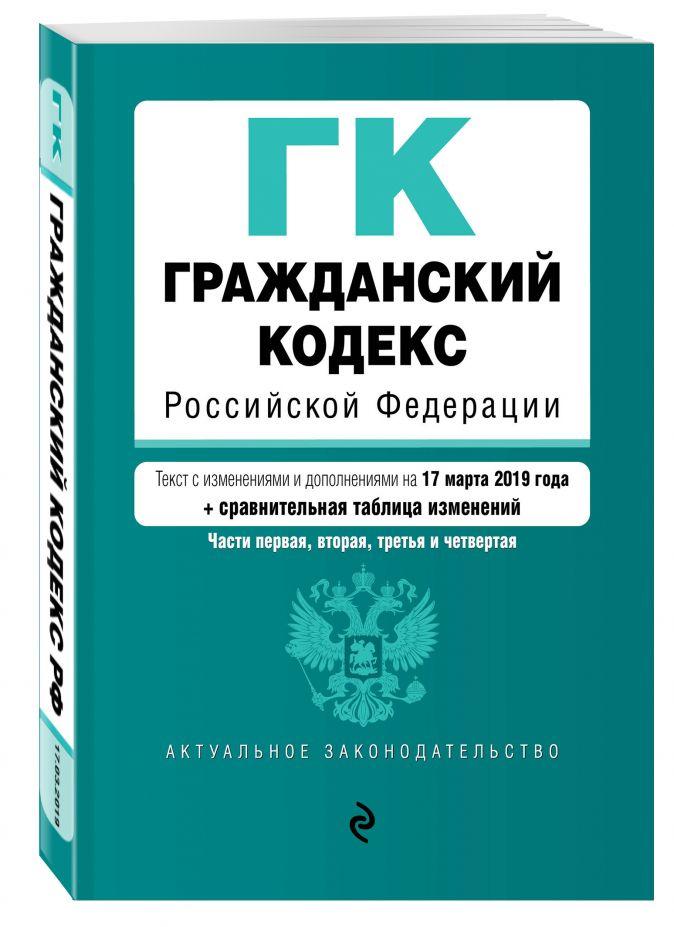 Гражданский кодекс Российской Федерации. Части 1, 2, 3 и 4. Текст с изм. и доп. на 17 марта 2019 г. (+ сравнительная таблица изменений)