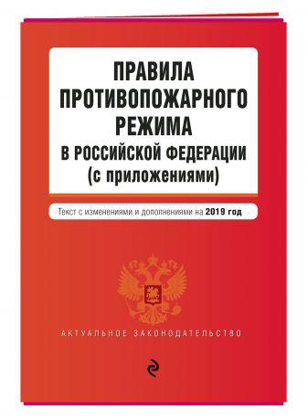 Правила противопожарного режима в Российской Федерации (с приложениями). Текст с посл. изм. и доп. на 2019 г.