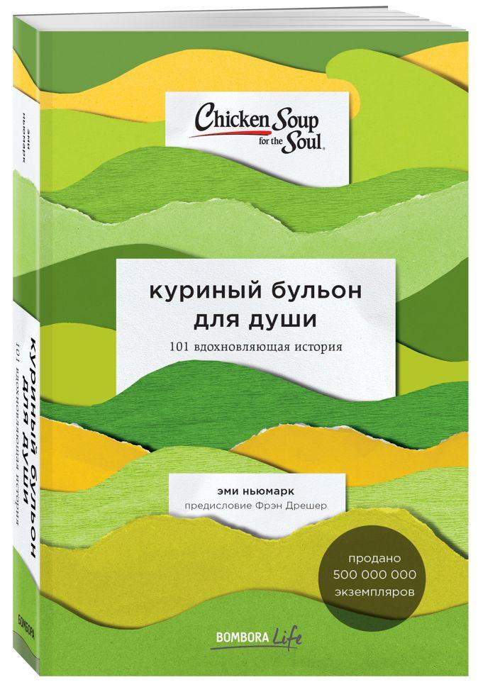 Эми Ньюмарк - Куриный бульон для души: 101 вдохновляющая история о сильных людях и удивительных судьбах обложка книги
