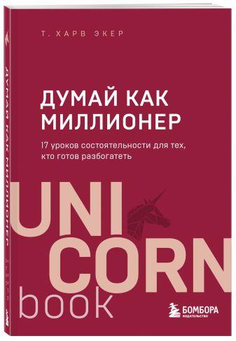 Харв Т. Экер - Думай как миллионер. 17 уроков состоятельности для тех, кто готов разбогатеть обложка книги