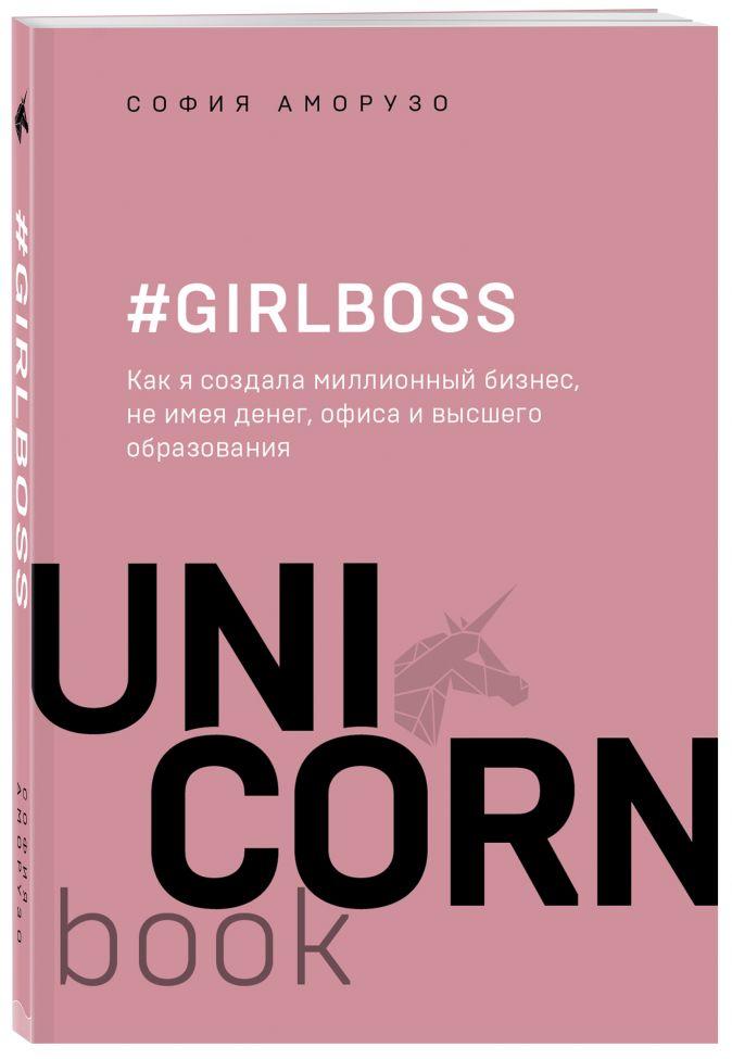 София Аморузо - #Girlboss. Как я создала миллионный бизнес, не имея денег, офиса и высшего образования обложка книги