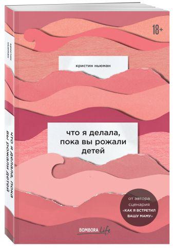Кристин Ньюман - Что я делала, пока вы рожали детей обложка книги