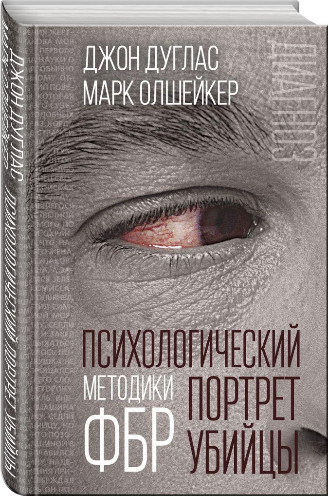 Джон Дуглас, Марк Олшейкер - Психологический портрет убийцы. Методики ФБР обложка книги