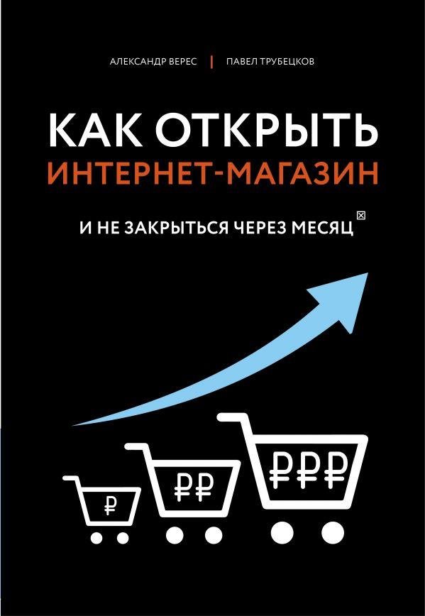 Верес Александр Иванович, Трубецков Павел Андреевич Как открыть интернет-магазин. И не закрыться через месяц