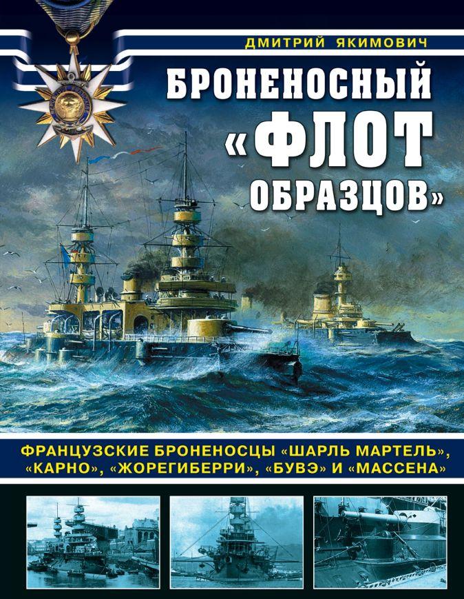 Якимович Д.Б. - Броненосный «флот образцов». Французские броненосцы «Шарль Мартель», «Карно», «Жорегиберри», «Бувэ» и «Массена» обложка книги