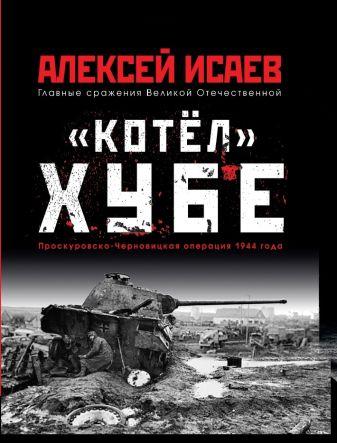 Исаев А.В. - «Котёл» Хубе. Проскуровско-Черновицкая операция 1944 года обложка книги