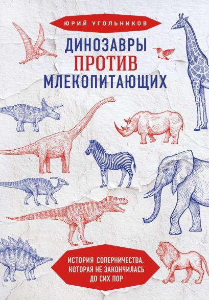Динозавры против млекопитающих. История соперничества, которая не закончилась до сих пор - фото 1