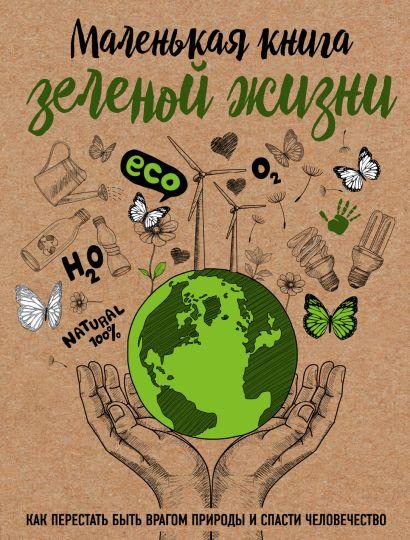 Маленькая книга зеленой жизни: как перестать быть врагом природы и спасти человечество - фото 1