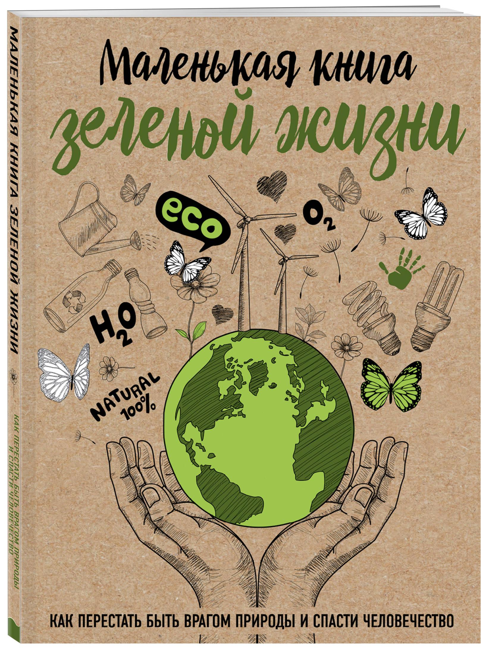Мария Ершова Маленькая книга зеленой жизни: как перестать быть врагом природы и спасти человечество