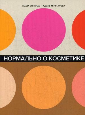 Нормально о косметике: Как разобраться в уходе и макияже и не сойти с ума Ворслав М.,Мифтахова А.