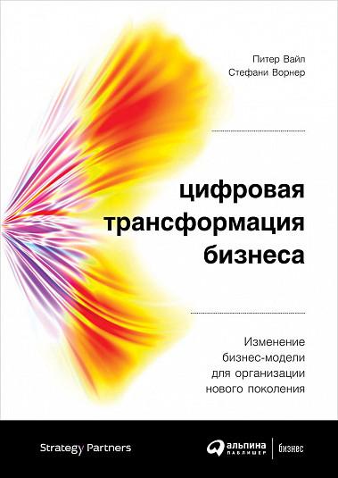 Цифровая трансформация бизнеса: Изменение бизнес-модели для организации нового поколения Вайл П.,Ворнер С.