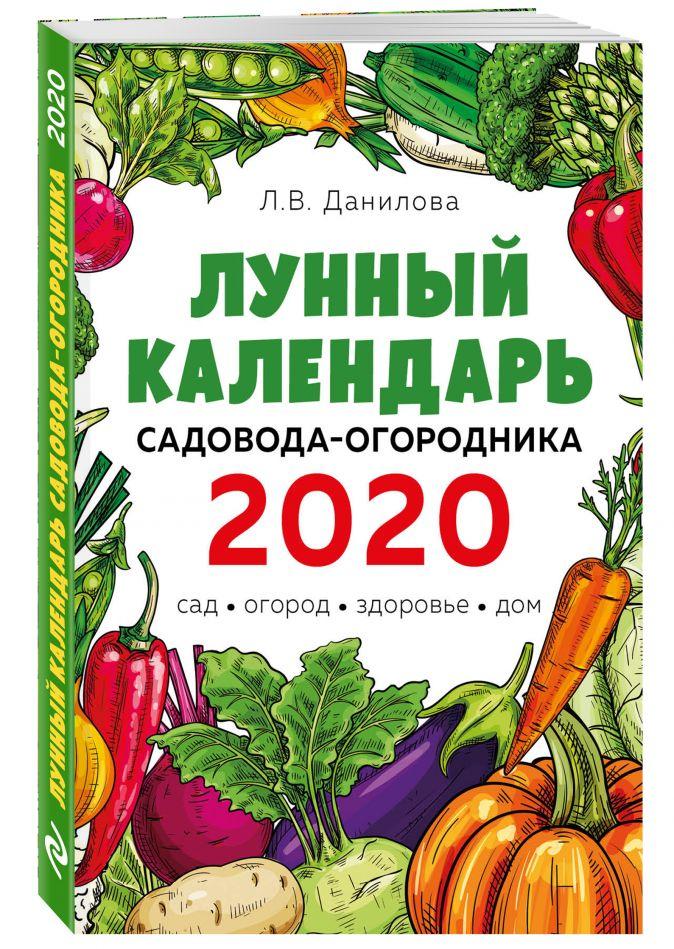 Л. В. Данилова - Лунный календарь садовода-огородника 2020. Сад, огород, здоровье, дом обложка книги
