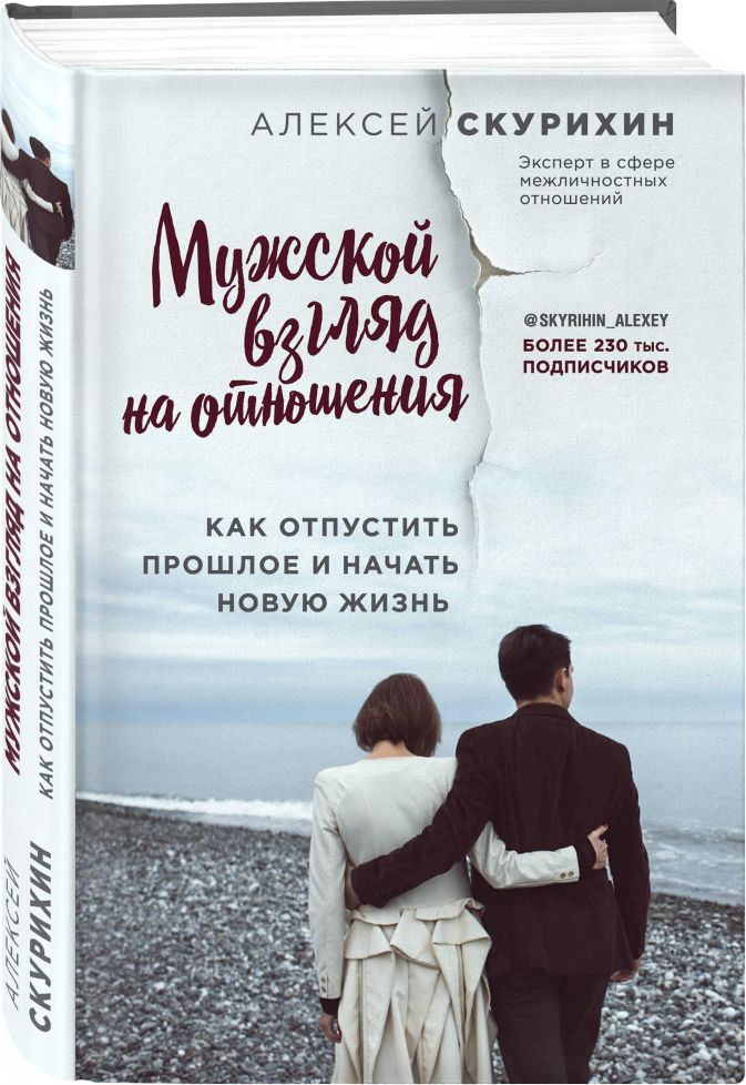 Мужской взгляд на отношения. Как отпустить прошлое и начать новую жизнь Алексей Скурихин