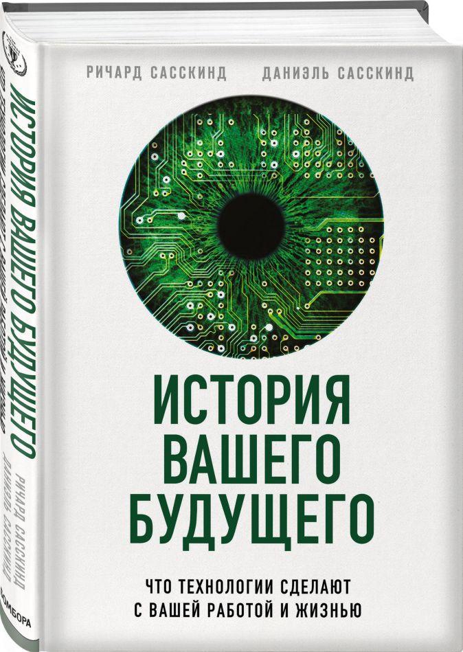 Ричард Сасскинд, Даниэль Сасскинд - История вашего будущего. Что технологии сделают с вашей работой и жизнью обложка книги