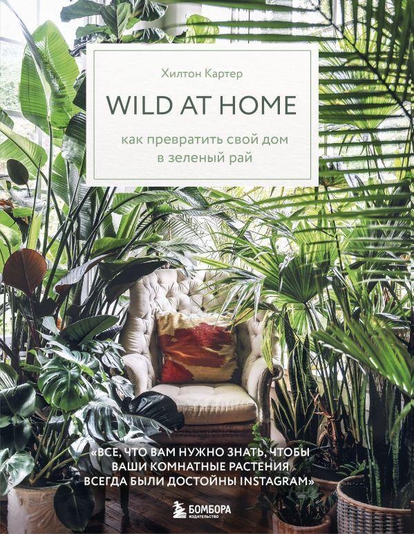Картер Хилтон Wild at home. Как превратить свой дом в зеленый рай