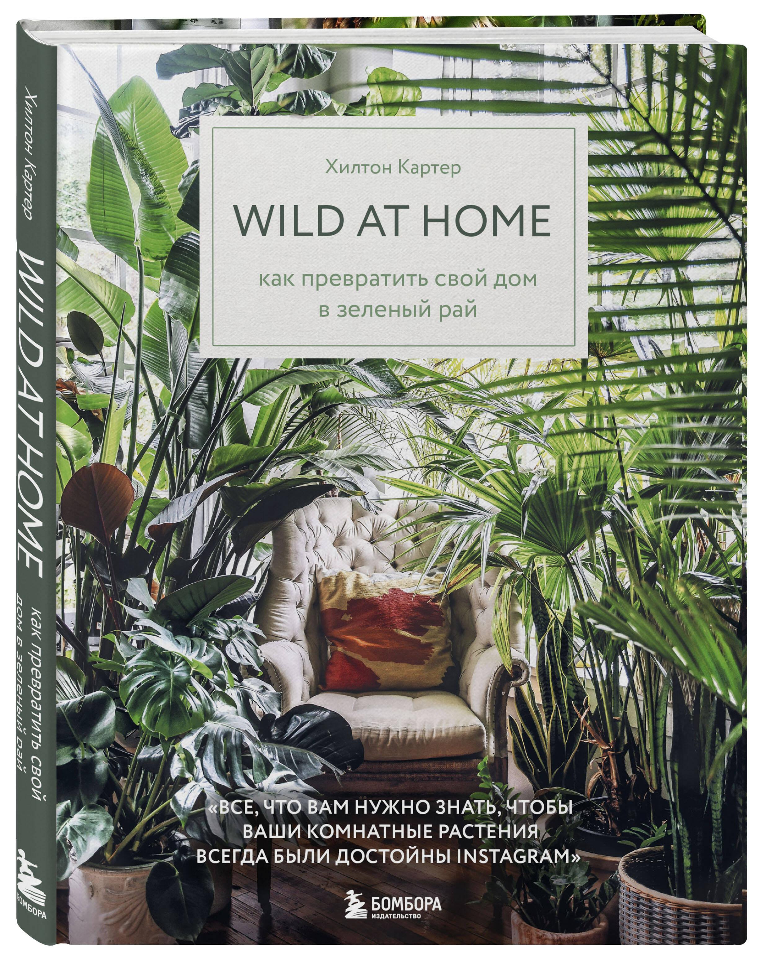 Хилтон Картер Wild at home. Как превратить свой дом в зеленый рай анисимова анастасия владимировна украшаем дом комнатными растениями