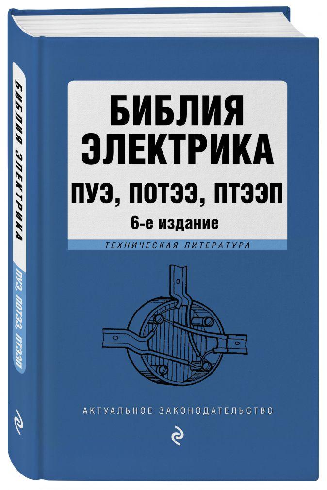 Библия электрика: ПУЭ, ПОТЭЭ, ПТЭЭП. 6-е издание