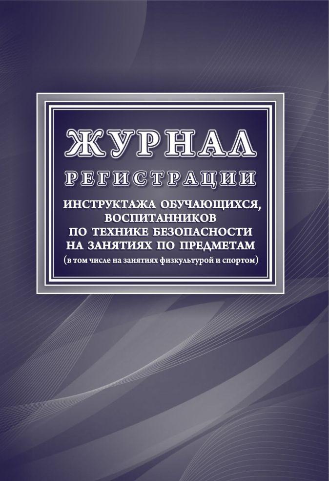 Журнал регистрации инструктажа обучающихся, воспитанников по технике безопасности на занятиях по предметам (в том числе на занятиях физкультурой и спо