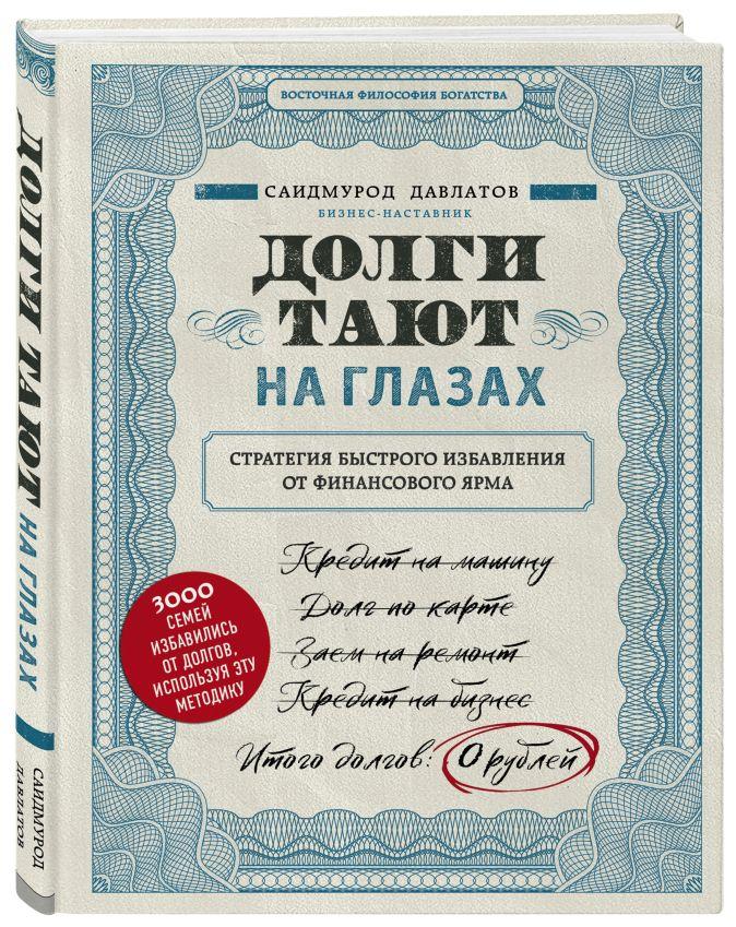 Саидмурод Давлатов - Долги тают на глазах. Стратегия быстрого избавления от финансового ярма обложка книги