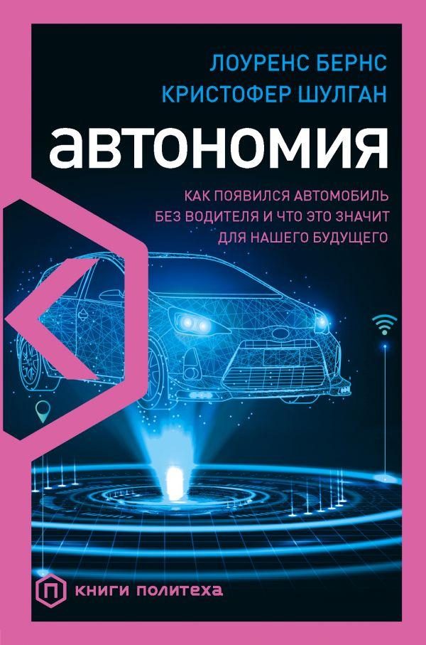 Бернс Лоуренс, Шулган Кристофер Автономия. Как появился автомобиль без водителя и что это значит для нашего будущего