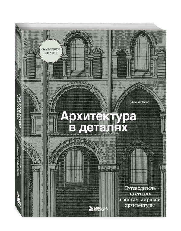 Архитектура в деталях. Путеводитель по стилям и эпохам мировой архитектуры ( Коул Эмили  )