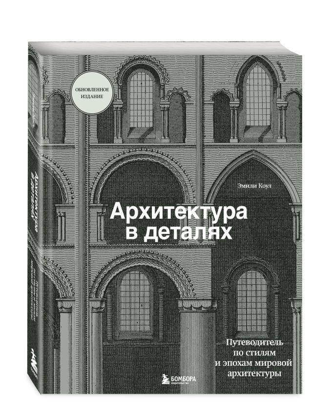 Эмили Коул - Архитектура в деталях. Путеводитель по стилям и эпохам мировой архитектуры обложка книги