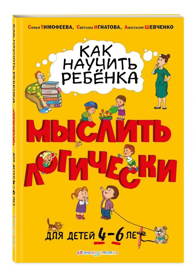Софья Тимофеева, Светлана Игнатова, Анастасия Шевченко - Как научить ребенка мыслить логически: для детей от 4 до 6 лет обложка книги