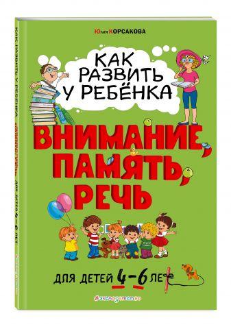 Юлия Корсакова - Как развить у ребёнка внимание, память, речь: для детей от 4 до 6 лет обложка книги