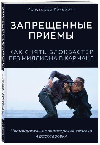 Кристофер Кенворти - Запрещенные приемы. Как снять блокбастер без миллиона в кармане обложка книги