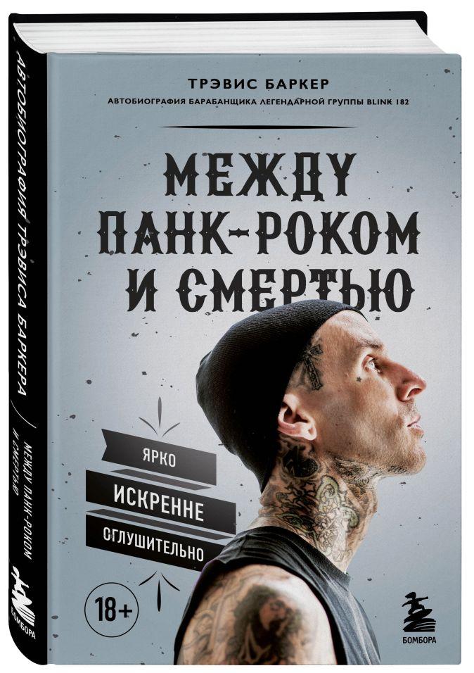 Трэвис Баркер - Между панк-роком и смертью. Автобиография барабанщика легендарной группы BLINK-182 обложка книги
