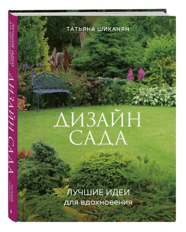 Шиканян Татьяна Дмитриевна Дизайн сада. Лучшие идеи для вдохновения цена 2017