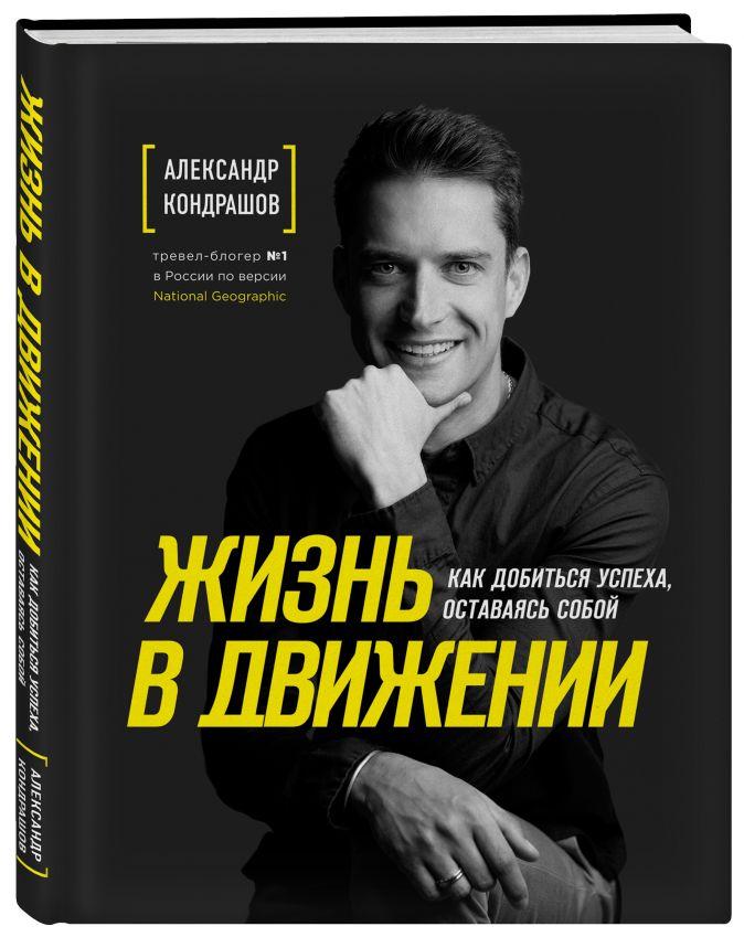 Александр Кондрашов - Жизнь в движении. Как добиться успеха, оставаясь собой обложка книги