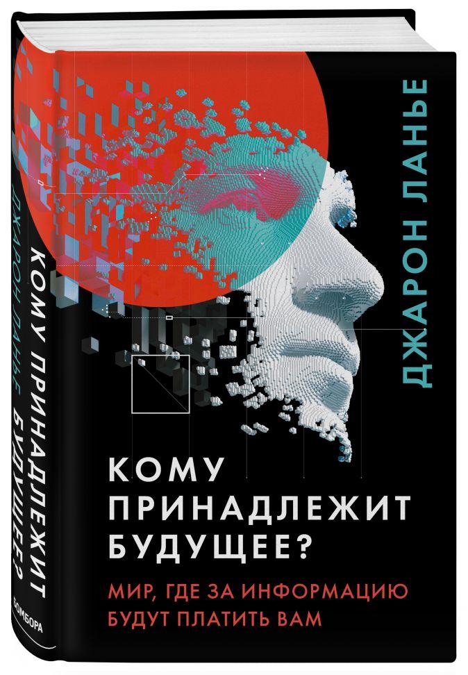 Джарон Ланье - Кому принадлежит будущее? Мир, где за информацию платить будут вам обложка книги