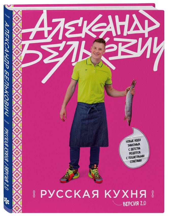 Русская кухня. Версия 2.0 (3-е издание) Александр Белькович