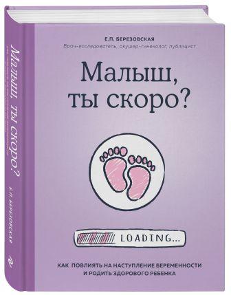 Елена Березовская - Малыш, ты скоро? Как повлиять на наступление беременности и родить здорового ребенка обложка книги