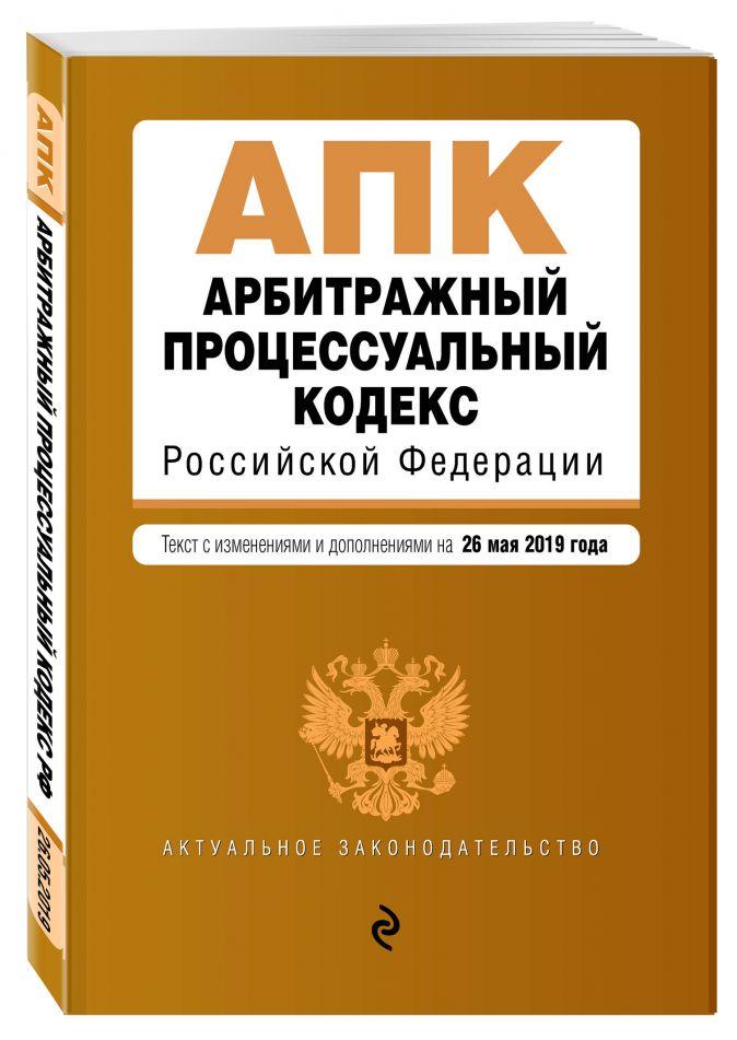 Арбитражный процессуальный кодекс Российской Федерации. Текст с изм. и доп. на 26 мая 2019 г.