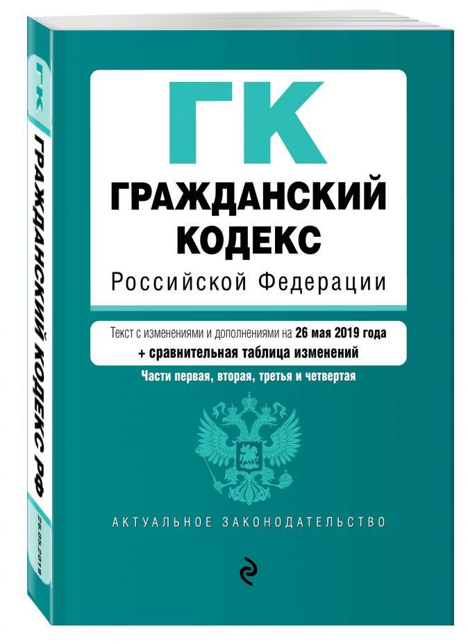 Гражданский кодекс Российской Федерации. Части 1, 2, 3 и 4. Текст с изм. и доп. на 26 мая 2019 г. (+ сравнительная таблица изменений)