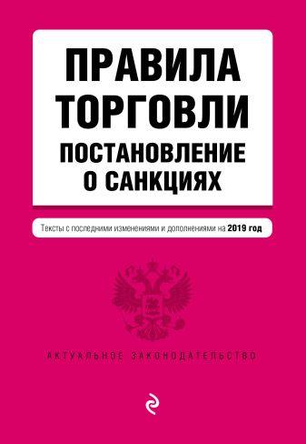 Правила торговли. Постановление о санкциях. Тексты с самыми посл. изм. и доп. на 2019 г.